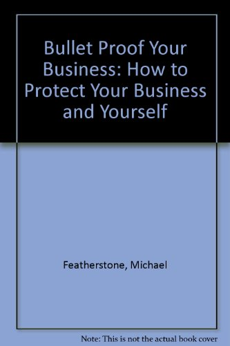 Michael Featherstone's Bullet Proof Your Business: How to Protect Your Business and Yourself