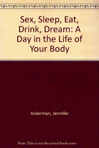 9781921372421: Sex, Sleep, Eat, Drink, Dream: A Day in the Life of Your Body