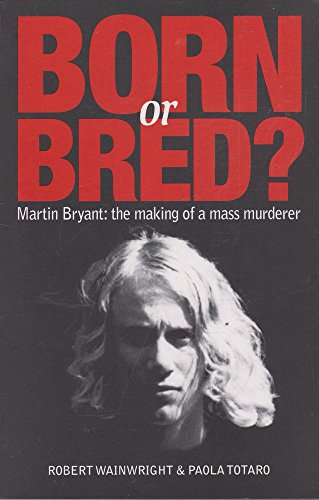 9781921486098: Born or Bred? Martin Bryant: The making of a mass murderer