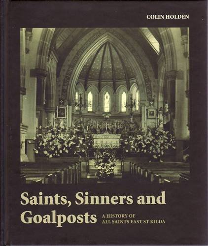 Saints, Sinners and Goalposts: a History of All Saints East St Kilda: Holden, Colin