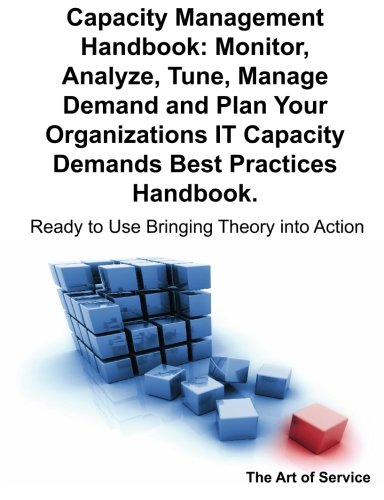 9781921523588: Capacity Management Handbook, Monitor, Analyze, Tune, Manage Demand and Plan Your Organizations IT Capacity Demands Best Practices Handbook - Ready to Use Bringing Theory into Action
