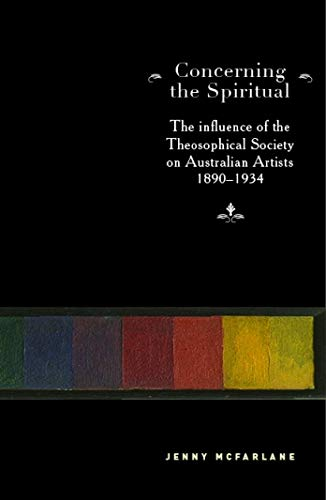 Concerning the Spiritual: The Influence of the Theosophical Society on Australian Artists 1890-1934...