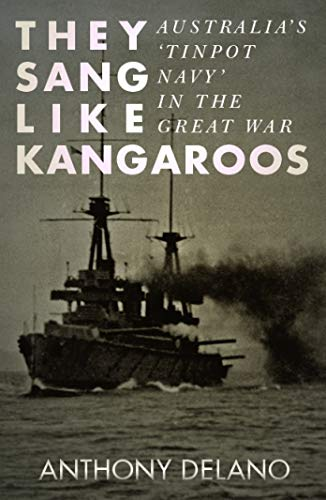 They Sang Like Kangaroos: Australia's 'Tinpot Navy' in the Great War: Delano, ...