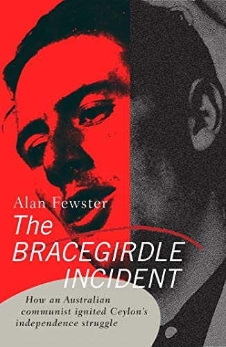The Bracegirdle Incident: How an Australian communist ignited Ceylon?s independence struggle: ...