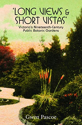 Long Views and Short Vistas: Victorias's Nineteenth Century Public Botanic Gardens: Pascoe, ...