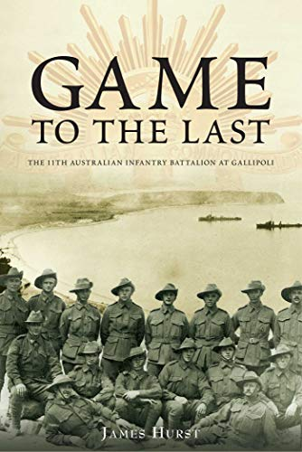 Game to the Last: 11th Australian Infantry Battalion at Gallipoli (Australian Army History): James ...