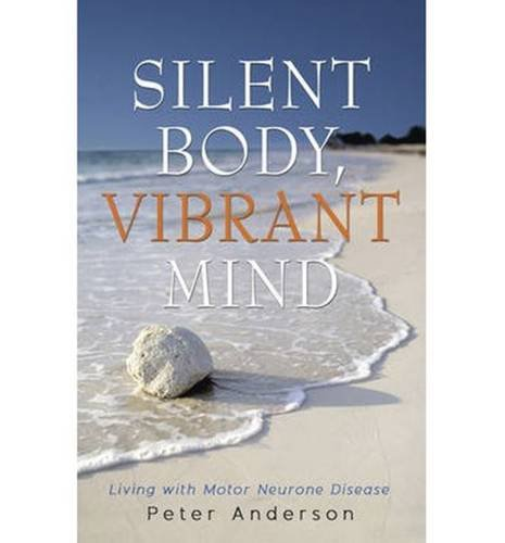 9781922036506: Silent Body, Vibrant Mind: Living with Motor Neurone Disease