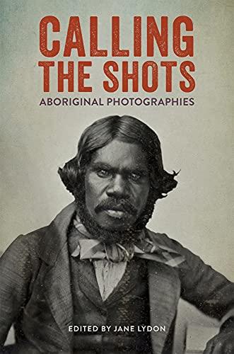Calling the Shots: Aboriginal Photographies: Jane Lydon
