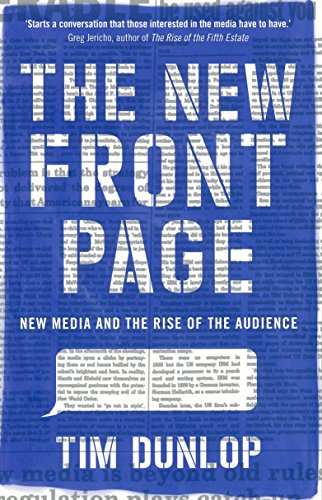 The New Front Page: New Media and the Rise of the Audience: Dunlop, Tim
