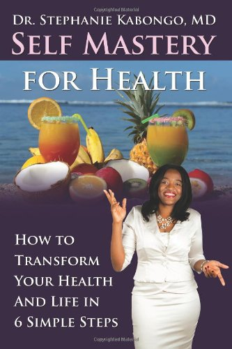 Self Mastery for Health: How to Transform Your Health and Life in 6 Simple Steps: Dr Stephanie ...