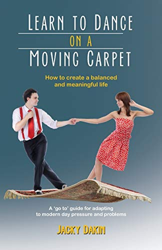 Learn to Dance on a Moving Carpet: How to Create a Balanced and Meaningful Life: Dakin, Jacky
