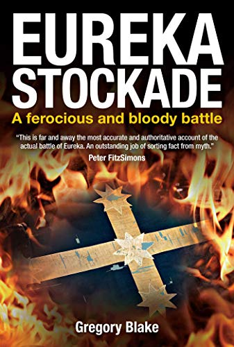 Eureka Stockade: A Ferocious and Bloody Battle: Gregory Blake