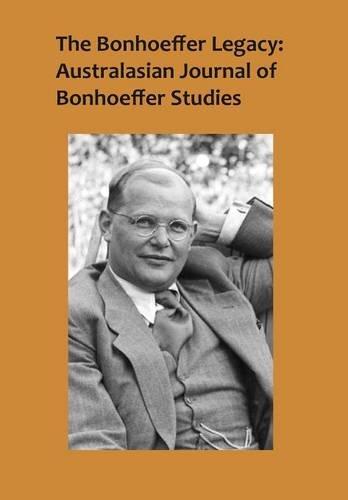 The Bonhoeffer Legacy: Australasian Journal of Bonhoeffer Studies, Vol 2: Australasian Journal of ...