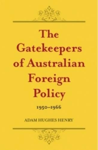 The Gatekeepers of Australian Foreign Policy 1950?1966: Henry, Adam Hughes