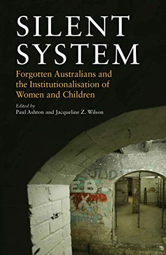Silent System: Forgotten Australians and the Institutionalisation of Women and Children: Ashton, ...