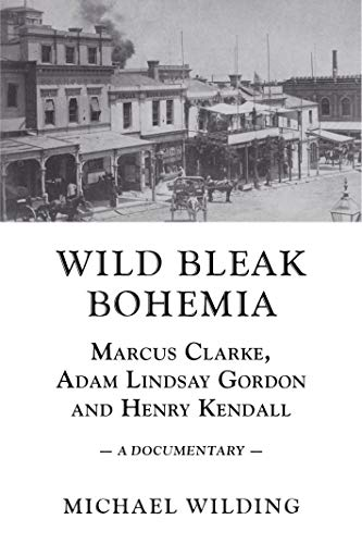 Wild Bleak Bohemia: Marcus Clarke, Adam Lindsay Gordon and Henry Kendall: Wilding, Michael
