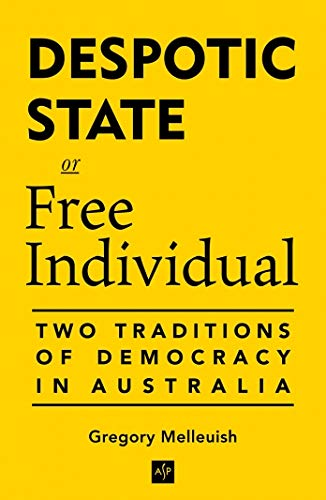Despotic State or Free Individual: Two Traditions of Democracy in Australia: Melleuish, Greg