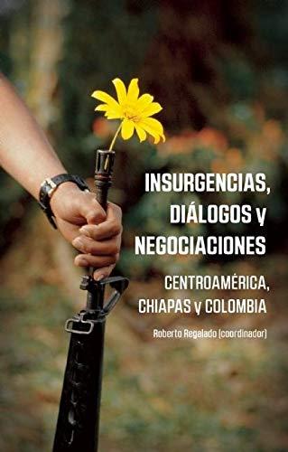 Insurgencias, Dialogos y Negociaciones: Centroamerica, Chiapas y Colombia: Regalado, Roberto