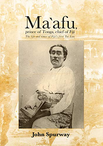 Ma`afu, prince of Tonga, chief of Fiji: The life and times of Fiji's first Tui Lau: John ...
