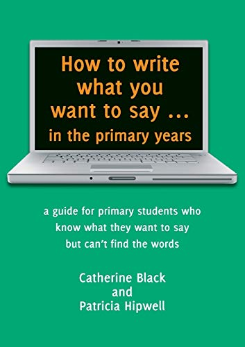 9781925046489: How to Write What You Want to Say ... in the Primary Years: A Guide for Primary Students Who Know What They Want to Say But Can't Find the Words