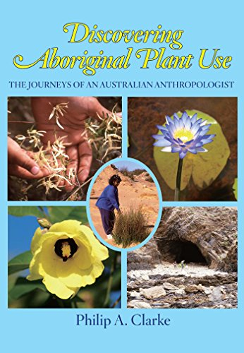 Discovering Aboriginal Plant Use: The Journeys of an Australian Anthropologist: Clarke, Philip A.