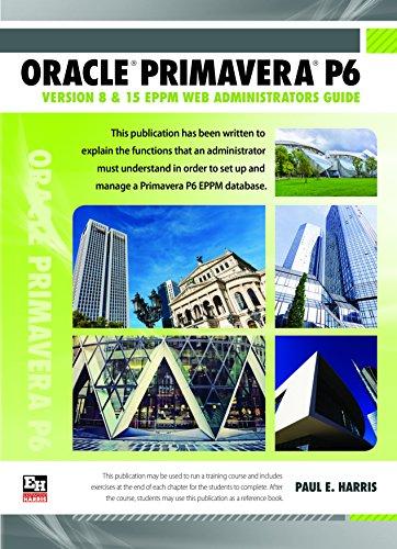 Oracle Primavera P6 Version 8 and 15 EPPM Web Administrators Guide 2016: Paul E. Harris