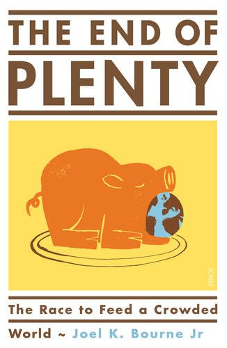 The End of Plenty: The Race to Feed a Crowded World: Bourne, Joel K.
