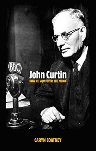John Curtin : how he won over the media.: Coatney, Caryn