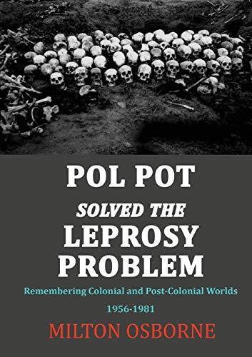 Pol Pot Solved the Leprosy Problem: Remembering: Osborne, Milton