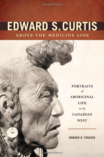 Edward S. Curtis Above the Medicine Line: Portraits of Aboriginal Life in the Canadian West: ...