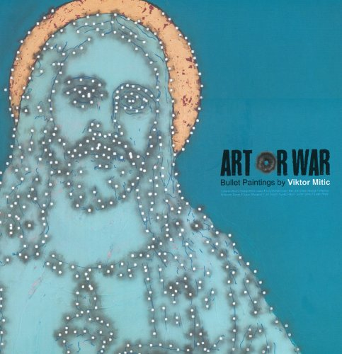 Art or War: Bullet Paintings of Viktor Mitic: Mitic, Viktor