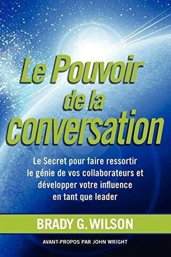 9781926645544: Le Pouvoir de La Conversation: Le Secret Pour Faire Ressortir Le G Nie de Vos Collaborateurs Et D Velopper Votre Influence En Tant Que Leader