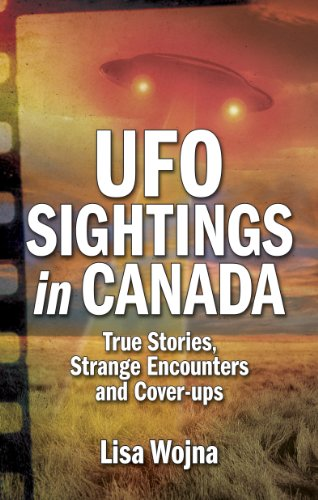 UFO Sightings in Canada: True Stories, Strange Encounters and Cover-ups: Lisa Wojna