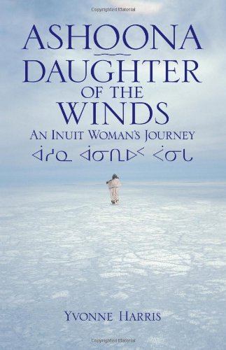 Ashoona, Daughter of the Winds: An Inuit Woman's Journey: Yvonne Harris