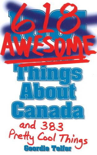 1001 (618) Awesome Things About Canada: (& 383 Pretty Cool Things): Telfer, Geordie