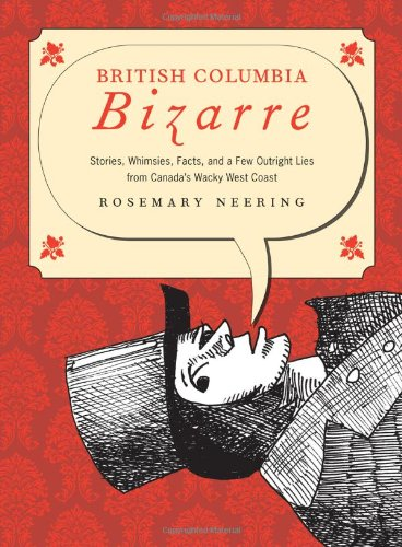 9781926741253: British Columbia Bizarre: Stories, Whimsies, Facts, and a Few Outright Lies from Canada's Wacky West Coast