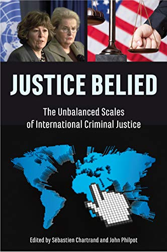 9781926824796: Justice Belied: The Unbalanced Scales of International Criminal Justice