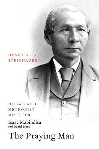 9781926836065: The Praying Man: Henry Bird Steinhauer, Ojibwe and Methodist Minister