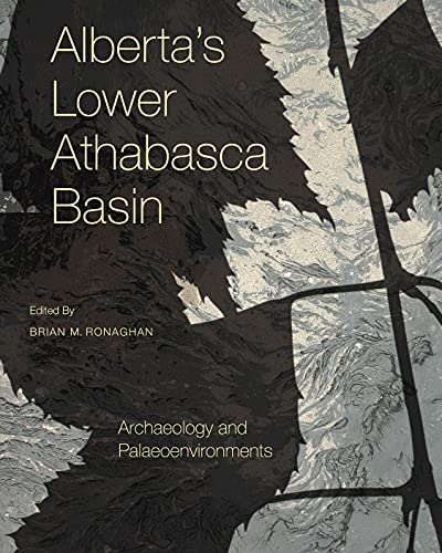 9781926836904: Alberta's Lower Athabasca Basin: Archaeology and Palaeoenvironments