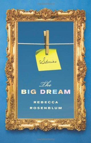 The Big Dream: Stories: Rosenblum, Rebecca