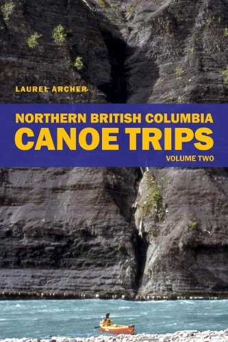 Northern British Columbia Canoe Trips: Volume One: Archer, Laurel