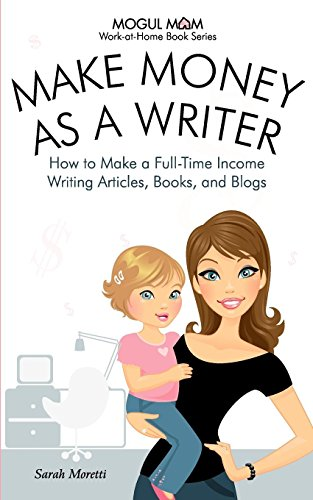 9781926858029: Make Money as a Writer - How to Make a Full-Time Income Writing Articles, Books, and Blogs (Mogul Mom Work-at-Home Book Series)