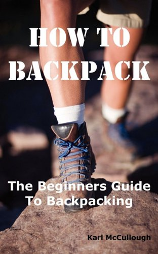 9781926917191: How to Backpack: The Beginners Guide to Backpacking Including How to Choose the Best Equipment and Gear, Trip Planning, Safety Matters and Much More.