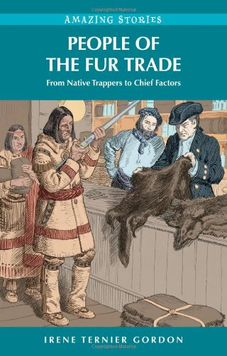 People of the Fur Trade: From Native Trappers to Chief Factors (Amazing Stories): Gordon, Irene ...