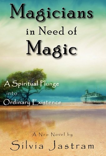 Magicians in Need of Magic: A Spiritual Plunge into Ordinary Existence: Jastram, Silvia
