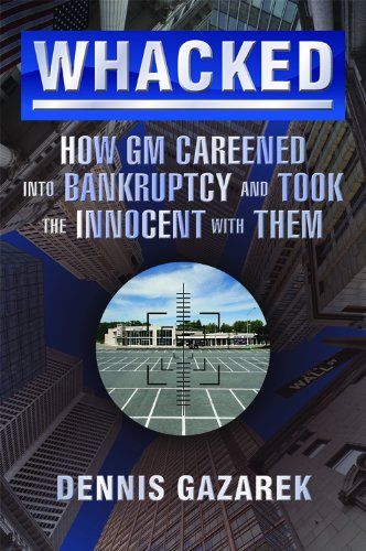 Whacked! How GM Careened into Bankruptcy and Took the Innocent with Them: Dennis Gazarek