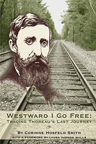 Westward I Go Free: Tracing Thoreau's Last Journey: Corinne Hosfeld Smith