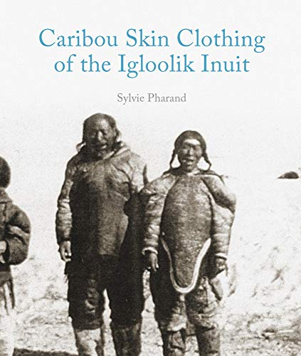 Caribou Skin Clothing of the Iglulik Inuit: Sylvie Pharand, Sylvie