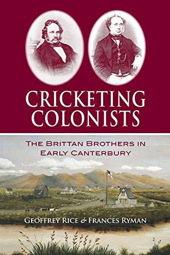 Cricketing Colonists: The Brittan Brothers in Early Canterbury: Frances Ryman; Geoffrey W. Rice