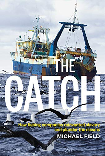 The Catch: How Fishing Companies Reinvented Slavery and Plunder the Oceans: Field, Michael